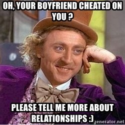 Oh so you're - Oh, your boyfriend cheated on you ? Please tell me more about relationships :)