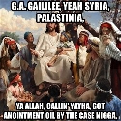 storytime jesus - G.A. Gaililee, yeah Syria, Palastinia,  Ya Allah, callin' Yayha, got ANointment oil by the case nigga,