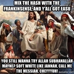 storytime jesus - MIx the Hash with the Frankinsense, and y'all got Easu You still wanna try Allah Subhanallah mayne? soft white like jannah, call me the messiah, cheyyyuh!