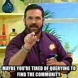 Badass Billy Mays -  Maybe you're tired of querying to find the community.