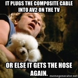 BuffaloBill - It plugs the composite cable into AV2 on the TV Or Else it gets the hose again.