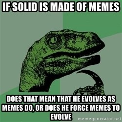 Raptor - if solid is made of memes does that mean that he evolves as memes do, or does he force memes to evolve