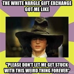 "Harry Potter Sorting Hat - the white nargle gift exchange got me like ""please don't let me get stuck with this weird thing forever"""