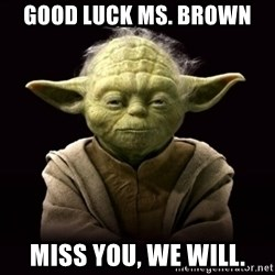 ProYodaAdvice - GOOD LUCK MS. BROWN MISS YOU, WE WILL.