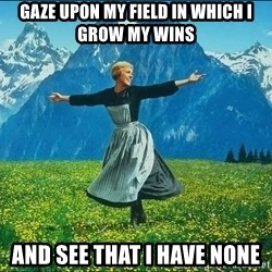 Look at all the things - Gaze upon my field in which I grow my wins And see that I have none