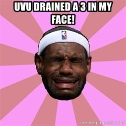 LeBron James - uvu drained a 3 in my face!