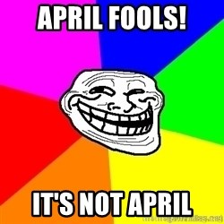 troll face1 - april fools! it's not april
