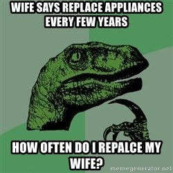 Raptor - wife says replace appliances every few years How often do I repalce my wife?