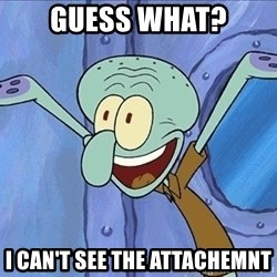 Guess What Squidward - guess what? I can't see the attachemnt
