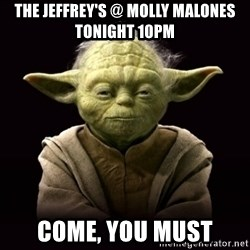 ProYodaAdvice - The Jeffrey's @ molly Malones tonight 10pm Come, you must
