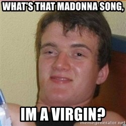High 10 guy - What's that Madonna song,  Im a virgin?