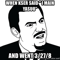 "Are you serious face  - When kser said "" I main yasuo"" And went 3/27/8"