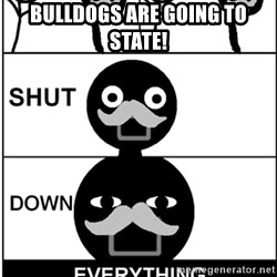 Shut Down Everything - Bulldogs are going to State!