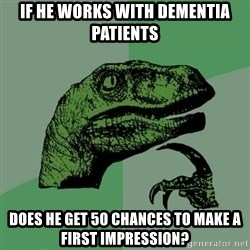 Raptor - if he works with dementia patients does he get 50 chances to make a first impression?