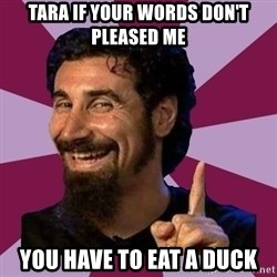 Serj Tankian - Tara If your words Don't pleased me You have to eat a duck