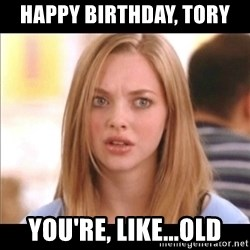 Karen from Mean Girls - happy birthday, tory you're, like...old