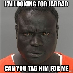 Jailnigger - I'm looking for Jarrad Can you tag him for me