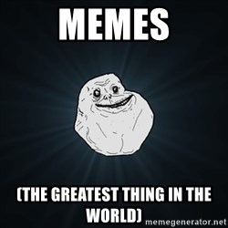 Forever Alone Date Myself Fail Life - MEMES (The Greatest thing in the world)