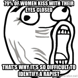 Lol Guy - 79% of women kiss with their eyes closed That's why it's so difficult to identify a rapist
