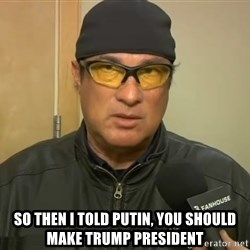 Steven Seagal Mma -  So then I told Putin, you should make Trump president