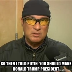 Steven Seagal Mma -  So then I told Putin, you should make Donald Trump president