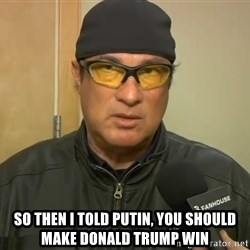 Steven Seagal Mma -  So then I told Putin, you should make Donald Trump win