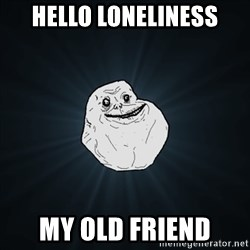 Forever Alone Date Myself Fail Life - hello loneliness my old friend
