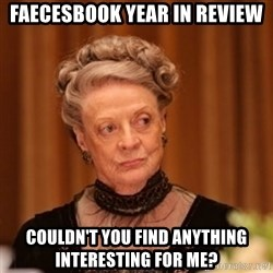 Dowager Countess of Grantham - Faecesbook Year In Review Couldn't you find anything interesting for me?