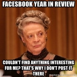 Dowager Countess of Grantham - Facesbook year in review couldn't find anything interesting for me? that's why i don't post it there