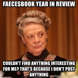 Dowager Countess of Grantham - faecesbook year in review couldn't find anything interesting for me? that's because i don't post anything