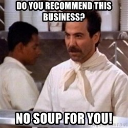 No Soup for You - Do you recommend this business? No Soup for You!