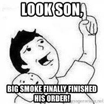 Look son, A person got mad - look son, big smoke finally finished his order!