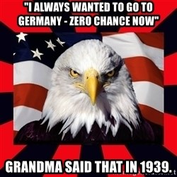 """Bald Eagle - """"I always wanted to go to germany - Zero Chance Now"""" Grandma said that in 1939."""