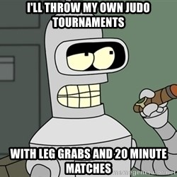 Bender - I'll throw my own judo tournaments with leg grabs and 20 minute matches