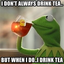 Kermit The Frog Drinking Tea - I don't always drink tea.. But when i do..I drink tea