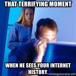 Redditors Wife - That terrifying moment  when he sees your internet history.