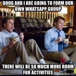 step brothers - Doug and I are going to form our own WhatsApp group  There will be so much more room for activities