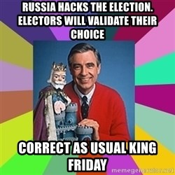mr rogers  - Russia Hacks the election.  Electors will validate their choice Correct as usual King Friday
