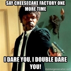 Jules Say What Again - Say cheesecake factory one more time I dare you, i double dare you!