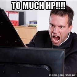 Angry Computer User - To much HP!!!!