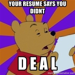 Skeptical Pooh - Your resume says you didnt  D E A L