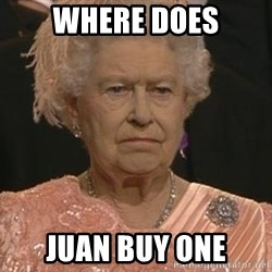 Queen Elizabeth Meme - Where does Juan buy one