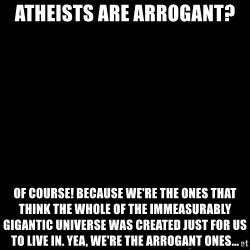 black background - atheists are arrogant? of course! because we're the ones that think the whole of the immeasurably gigantic universe was created just for us to live in. yea, we're the arrogant ones...