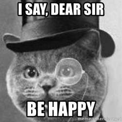 Monocle Cat - I say, dear sir Be Happy