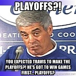 jim mora - PLAYOFFS?! You expected Travis to make the playoffs?! He's got to win games first... playoffs?