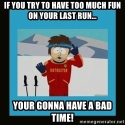 South Park Ski Instructor - If you try to have too much fun on your last run... Your gonna have a bad time!