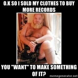 "Sexy Scotsman - o.k so I sold my clothes to buy more records you ""WANT"" to make something of it?"