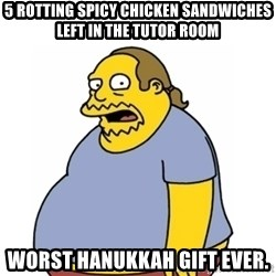 Comic Book Guy Worst Ever - 5 rotting spicy chicken sandwiches left in the tutor room Worst Hanukkah gift ever.
