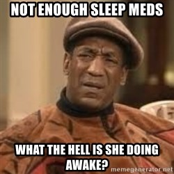 Confused Bill Cosby  - not enough sleep meds what the hell is she doing awake?
