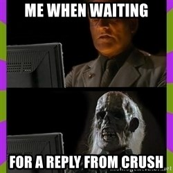 ill just wait here - Me when waiting for a reply from crush